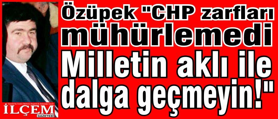 Özüpek 'CHP zarfları mühürlemedi. Milletin aklı ile dalga geçmeyin!'