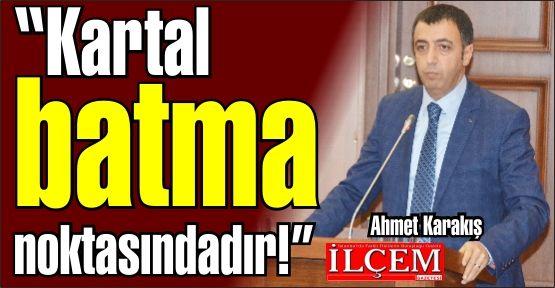 Ahmet Karakış ''Kartal batma noktasındadır.''