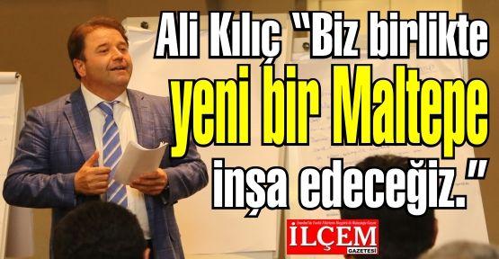 Ali Kılıç 'Biz birlikte yeni bir Maltepe inşa edeceğiz.'