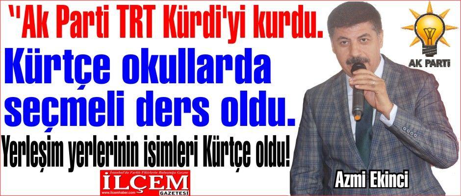Azmi Ekinci ''Ak Parti TRT Kürdi'yi kurdu. Kürtçe okullarda seçmeli ders oldu. yerleşim yerlerinin isimleri Kürtçe oldu!