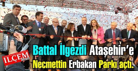 Battal İlgezdi Ataşehir'e Necmettin Erbakan Parkı açtı.