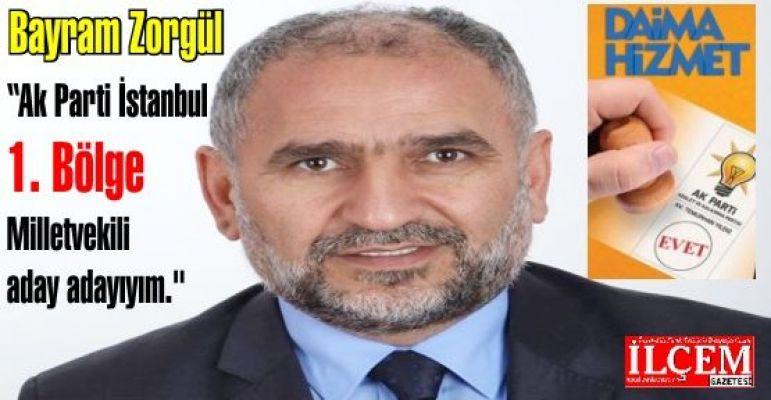 "Bayram Zorgül ""Ak Parti İstanbul 1. Bölge Milletvekili aday adayıyım."""