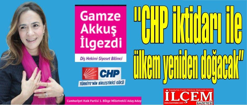 Gamze Akkuş İlgezdi, ''CHP iktidarı ile ülkem yeniden doğacak''