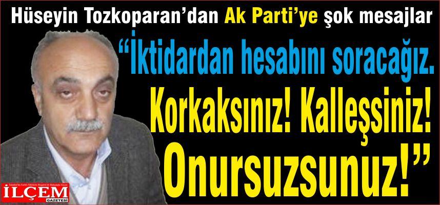 """Hüseyin Tozkoparan'dan Ak Parti'ye şok mesajlar """"İktidardan hesabını soracağız. Korkaksınız! Kalleşsiniz! Onursuzsunuz!"""""""