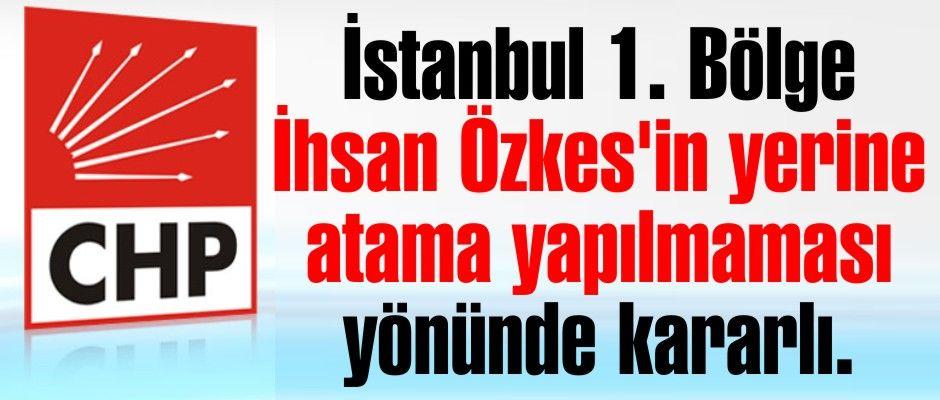 İstanbul 1. Bölge Özkes'in yerine atama yapılmaması yönünde kararlı.