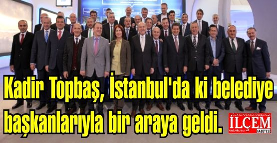 Kadir Topbaş, İstanbul'da ki belediye başkanlarıyla bir araya geldi.