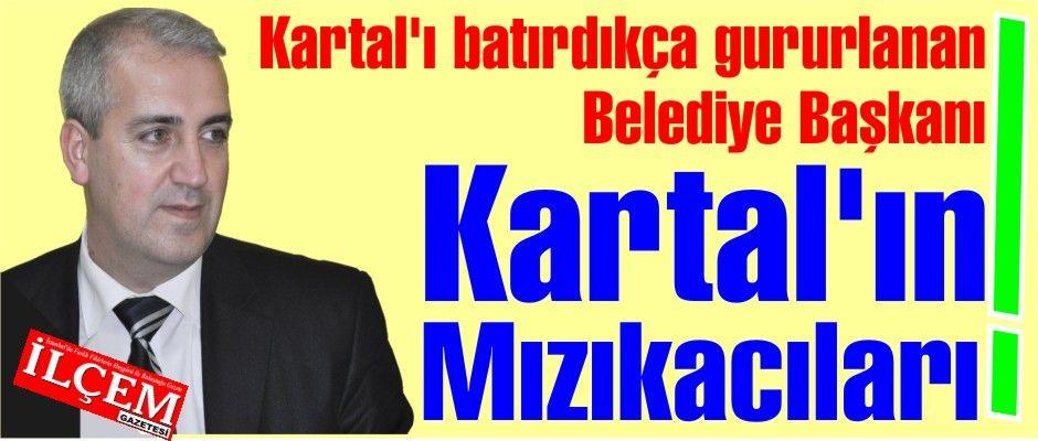Kartal'ı batırdıkça gururlanan Belediye Başkanı ve Kartal'ın mızıkacıları!
