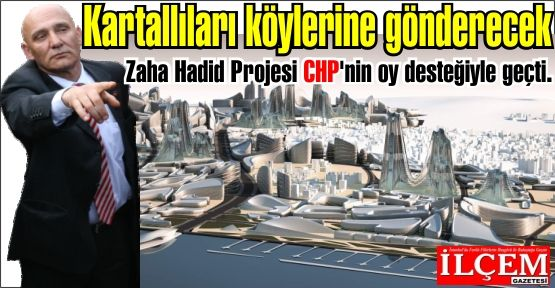 Kartallıları köylerine gönderecek Zaha Hadid Projesi CHP'nin oy desteğiyle geçti.