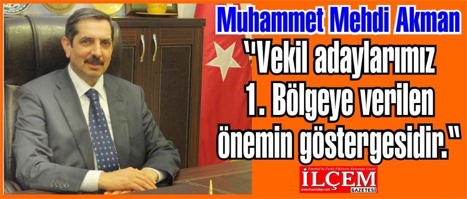 """Muhammet Mehdi Akman ''Vekil adaylarımız 1. Bölgeye verilen önemin göstergesidir."""""""