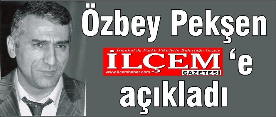 Özbey Pekşen ilçem Gazetesi'ne açıkladı!