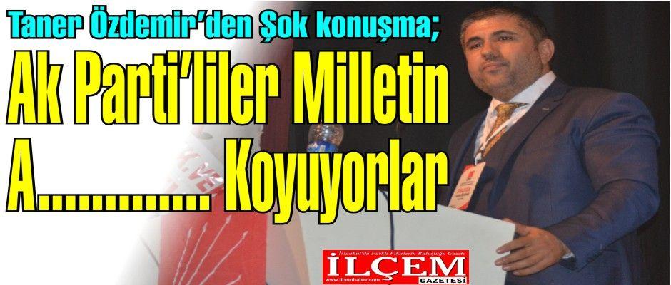 """Taner Özdemir """"Ak Parti'liler Devletin ve milletin A noktasına koyuyorlar!"""""""