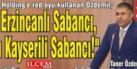 """Taner Özdemir """"O Erzincanlı Sabancı, bu Kayserili Sabancı!"""""""