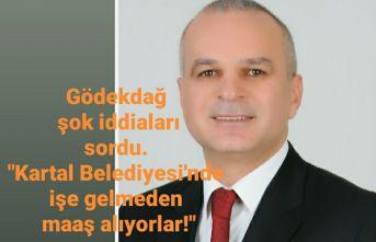 Gödekdağ şok iddiaları sordu. Kartal Belediyesi'ne işe gelmeden maaş alıyorlar!