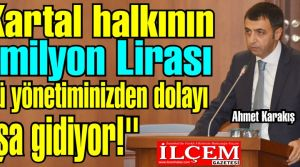 Ahmet Karakış, ''Kartal halkının 5 milyon Lirası kötü yönetiminizden dolayı boşa gidiyor!''