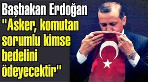 Başbakan Erdoğan 'Asker, komutan sorumlu kimse bedelini ödeyecektir'