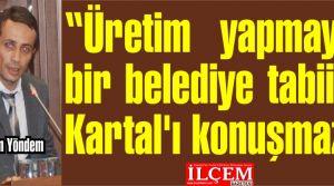 Bayram Yöndem ''Üretim yapmayan bir belediye tabii ki Kartal'ı konuşmaz!''