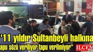 Bülbül, 11 yıldır Sultanbeyli halkına tapu sözü veriliyor tapu verilmiyor