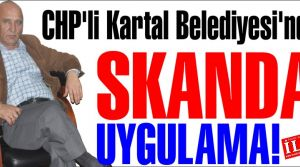 CHP'li Kartal Belediyesi'nden SKANDAL UYGULAMA!