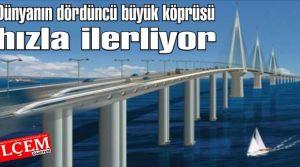 Dünyanın dördüncü büyük köprüsü hızla ilerliyor