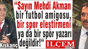 """Erdal Kıskanç """"Sayın Mehdi Akman bir futbol amigosu, bir spor eleştirmeni ya da bir spor yazarı değildir!"""""""