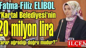 Fatma Filiz ELİBOL 'Kartal Belediyesi'nin 20 milyon lira zarar uğradığı doğru mudur?'