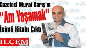 Gazeteci Murat Barış'ın ''Anı Yaşamak'' İsimli Kitabı Çıktı
