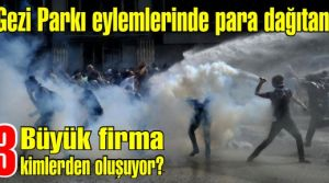 Gezi Parkı eylemlerinde para dağıtan 3 büyük firma kimlerden oluşuyor?