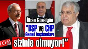 İlhan Güzelgün 'DSP ve CHP Genel başkanları sizinle olmuyor!'