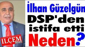 İlhan Güzelgün DSP'den neden istifa etti?