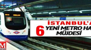 İstanbul'a 6 yeni metro hattı.