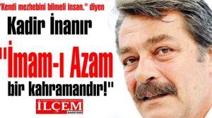 Kadir İnanır 'İmam-ı Azam bir devrimci, bir kahraman, bir bilimadamıdır.'