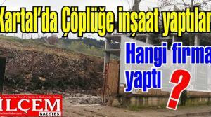 Kartal'da çöplüğe inşaat yaptılar!