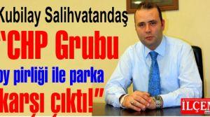 Kubilay Salihvatandaş 'CHP Grubu oy pirliği ile parka karşı çıktı!'