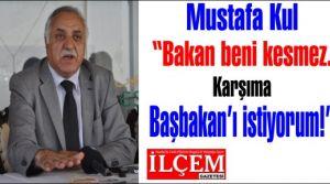 Mustafa Kul 'Bakan beni kesmez. Karşıma Başbakan'ı istiyorum.'