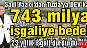 Şadi Yazıcıdan Tuzlaya DEV katkı. 743 milyar işgaliye bedeli.