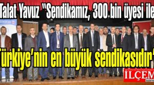 Talat Yavuz ''Sendikamız, 300 bin üyesi ile Türkiye'nin en büyük sendikasıdır'