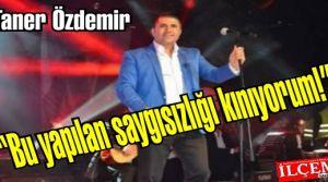 Taner Özdemir 'Bu yapılan saygısızlığı kınıyorum!'