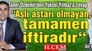 """Taner Özdemir'den Yüksel Yılmaz'a cevap """"Aslı astarı olmayan, tamamen iftiradır"""""""