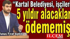 """Yunus Fırat Aydın """"Kartal Belediyesi, işçilerinin 5 yıldır alacaklarını ödememiş."""""""