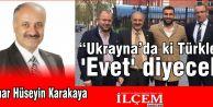 """Hüseyin Karakaya """"Ukrayna'daki Türkler 'Evet' diyecek"""