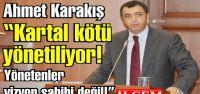 Ahmet Karakış 'Kartal kötü yönetiliyor!...