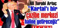 Ali Turabi ARTUÇ 'Kartal'ı bir  cazibe merkezi  haline getireceğiz'