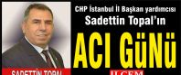 CHP İstanbul İl Başkan yardımcısı Sadettin Topal'ın acı günü
