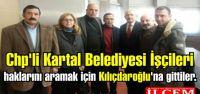 Chp'li Kartal Belediyesi İşçileri haklarını aramak için Kılıçdaroğlu'na gittiler.