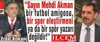 Erdal Kıskanç 'Sayın Mehdi Akman bir futbol amigosu, bir spor eleştirmeni ya da bir spor yazarı değildir!'