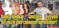 Kamil Unutkan 'Gençlere tavsiyem bir müzik aleti çalmasını öğrensinler!'