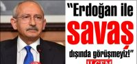 Kılıçdaroğlu,'Erdoğan ile savaş dışında...