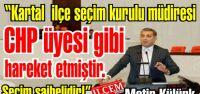 Metin Külünk 'Kartal  ilçe seçim kurulu müdiresi CHP üyesi gibi hareket etmiştir. Seçim şaibelidir!'