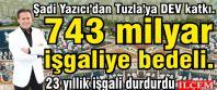 Şadi Yazıcı'dan Tuzla'ya DEV katkı. 743 milyar işgaliye bedeli.