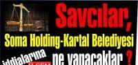 Savcılar, Soma Holding-Kartal Belediyesi iddialarına bir bakalım diyecekler mi?